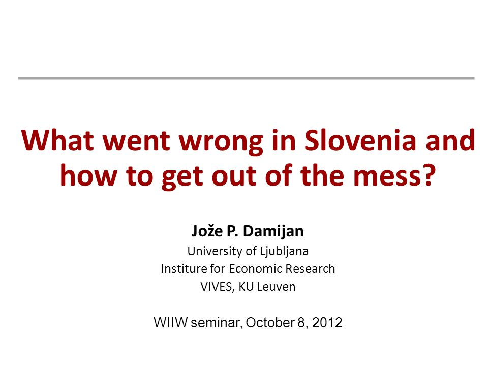 What went wrong in Slovenia and how to get out of the mess? Jože P. Damijan University of Ljubljana Institure for Economic Research VIVES, KU Leuven W