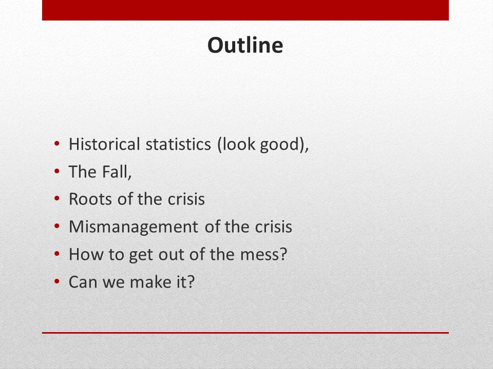 Outline Historical statistics (look good), The Fall, Roots of the crisis Mismanagement of the crisis How to get out of the mess? Can we make it?