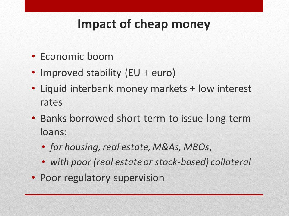 Impact of cheap money Economic boom Improved stability (EU + euro) Liquid interbank money markets + low interest rates Banks borrowed short-term to is