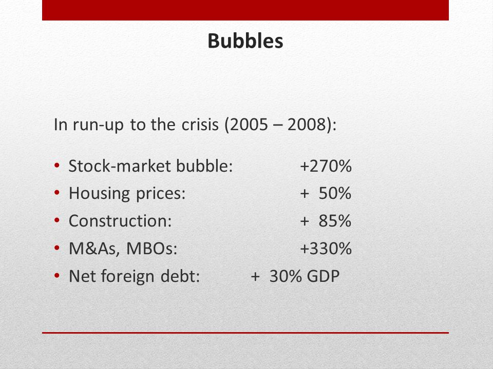 Bubbles In run-up to the crisis (2005 – 2008): Stock-market bubble:+270% Housing prices:+ 50% Construction:+ 85% M&As, MBOs:+330% Net foreign debt:+ 3
