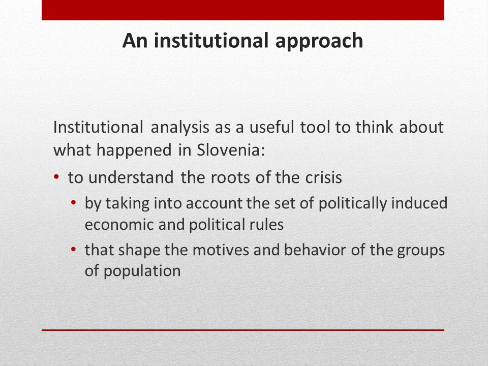 An institutional approach Institutional analysis as a useful tool to think about what happened in Slovenia: to understand the roots of the crisis by t