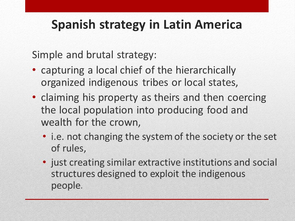Spanish strategy in Latin America Simple and brutal strategy: capturing a local chief of the hierarchically organized indigenous tribes or local state