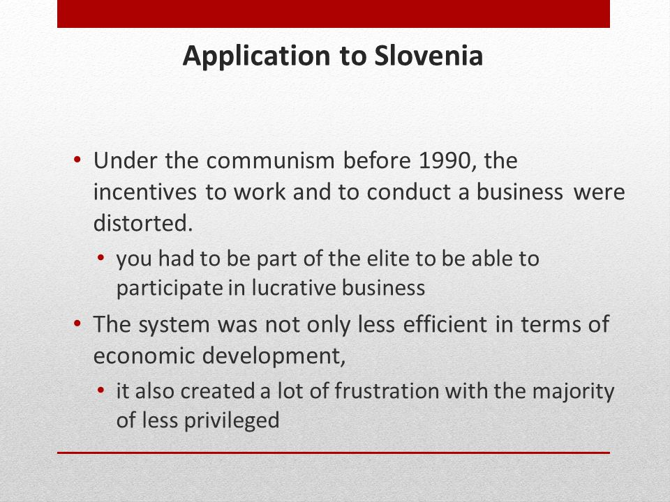 Application to Slovenia Under the communism before 1990, the incentives to work and to conduct a business were distorted. you had to be part of the el