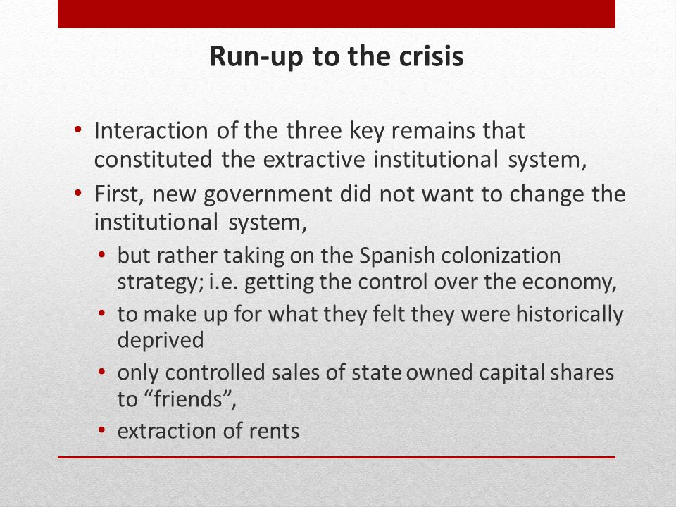 Run-up to the crisis Interaction of the three key remains that constituted the extractive institutional system, First, new government did not want to