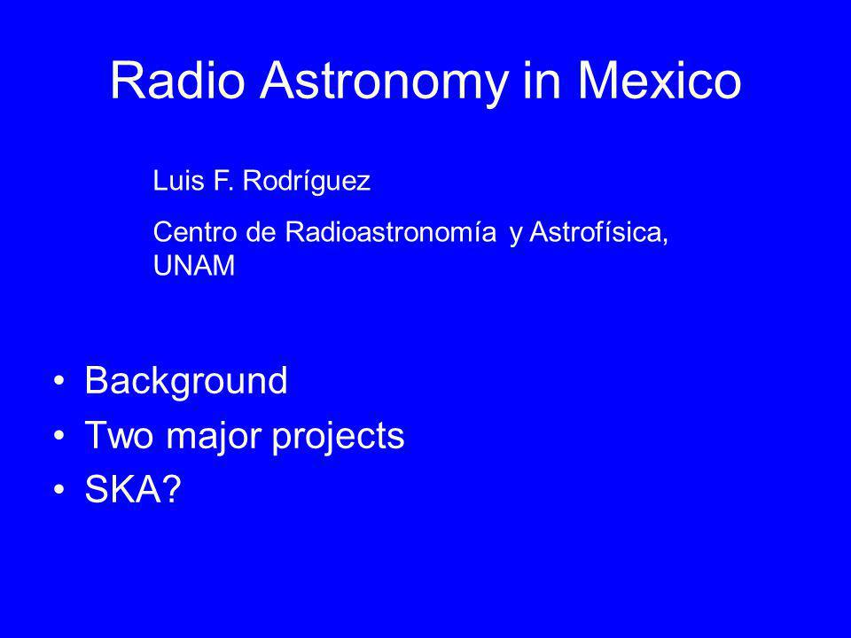 Radio Astronomy in Mexico Background Two major projects SKA? Luis F. Rodríguez Centro de Radioastronomía y Astrofísica, UNAM