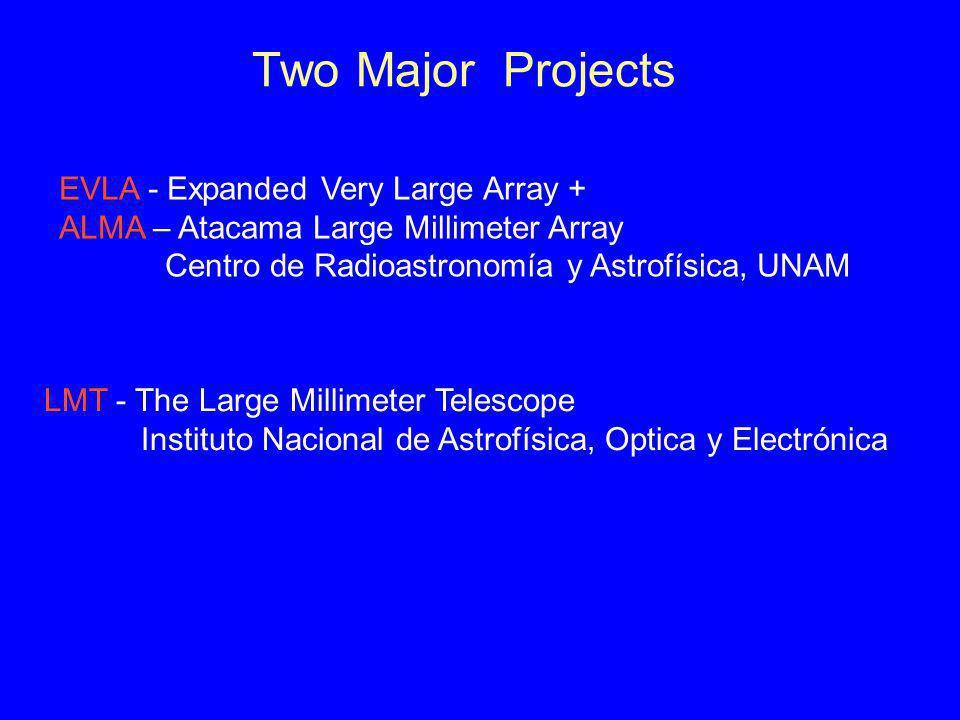 Two Major Projects LMT - The Large Millimeter Telescope Instituto Nacional de Astrofísica, Optica y Electrónica EVLA - Expanded Very Large Array + ALMA – Atacama Large Millimeter Array Centro de Radioastronomía y Astrofísica, UNAM