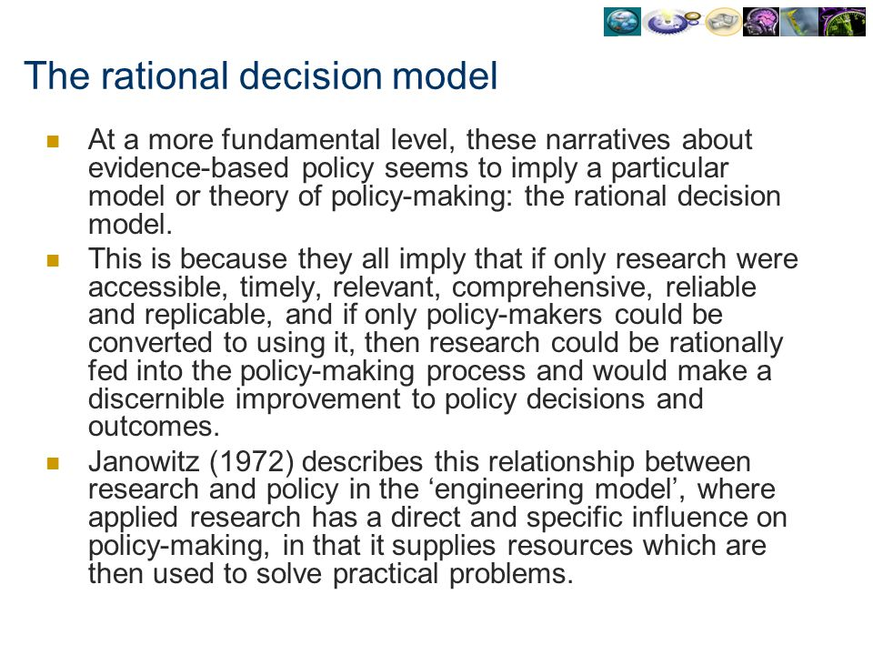 The rational decision model At a more fundamental level, these narratives about evidence-based policy seems to imply a particular model or theory of p