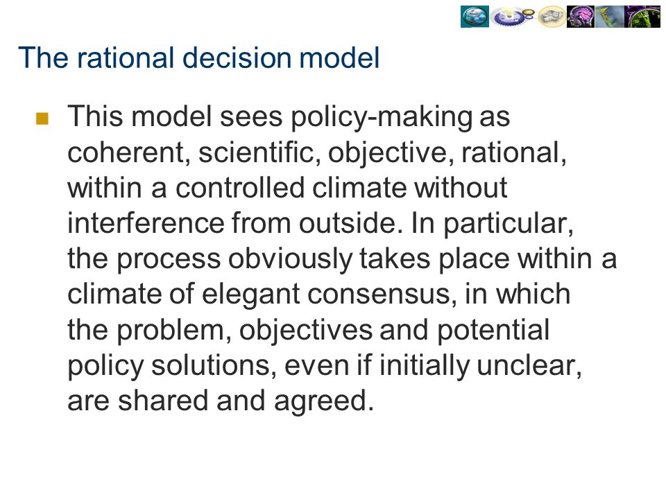 The rational decision model This model sees policy-making as coherent, scientific, objective, rational, within a controlled climate without interferen