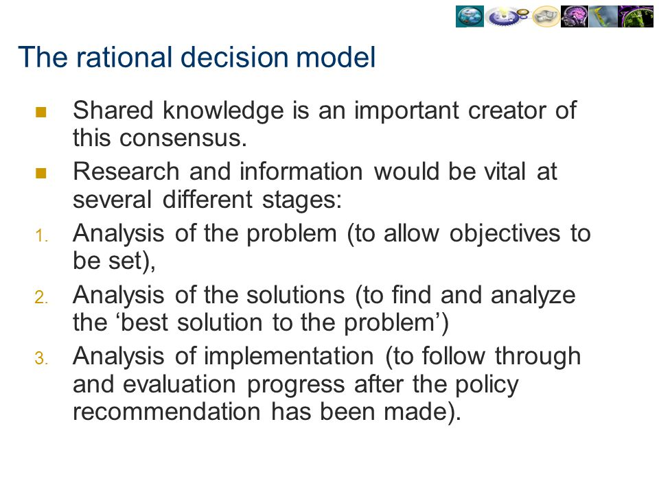 The rational decision model Shared knowledge is an important creator of this consensus. Research and information would be vital at several different s