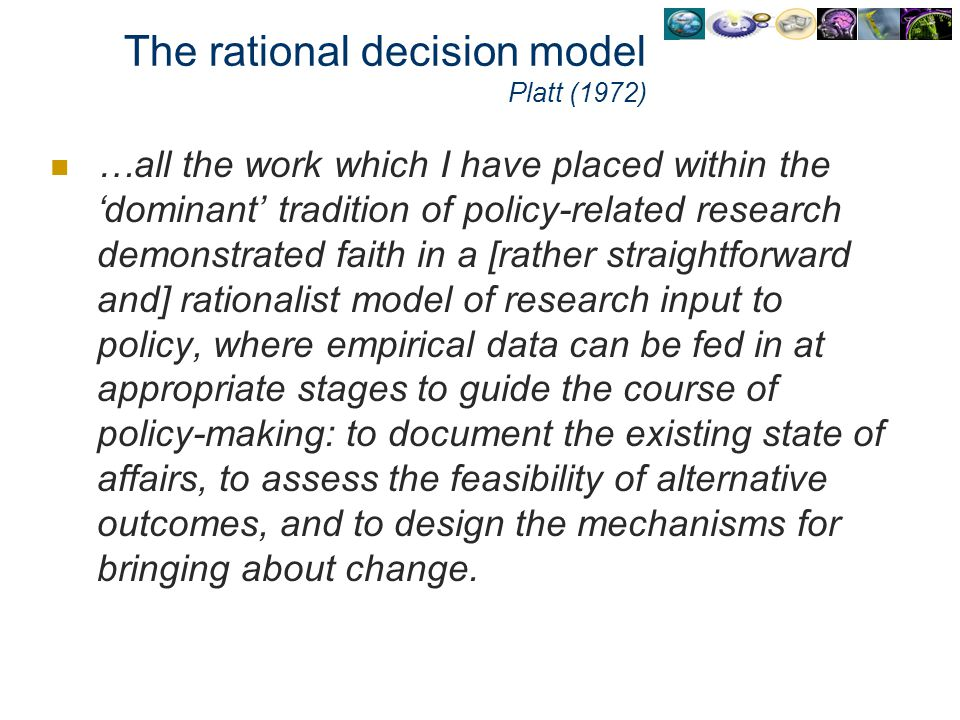 The rational decision model Platt (1972) …all the work which I have placed within the dominant tradition of policy-related research demonstrated faith