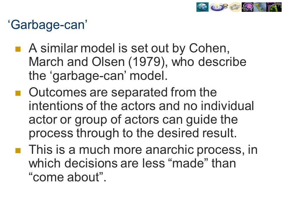 Garbage-can A similar model is set out by Cohen, March and Olsen (1979), who describe the garbage-can model. Outcomes are separated from the intention