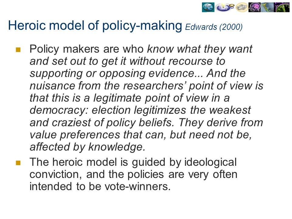 Heroic model of policy-making Edwards (2000) Policy makers are who know what they want and set out to get it without recourse to supporting or opposin
