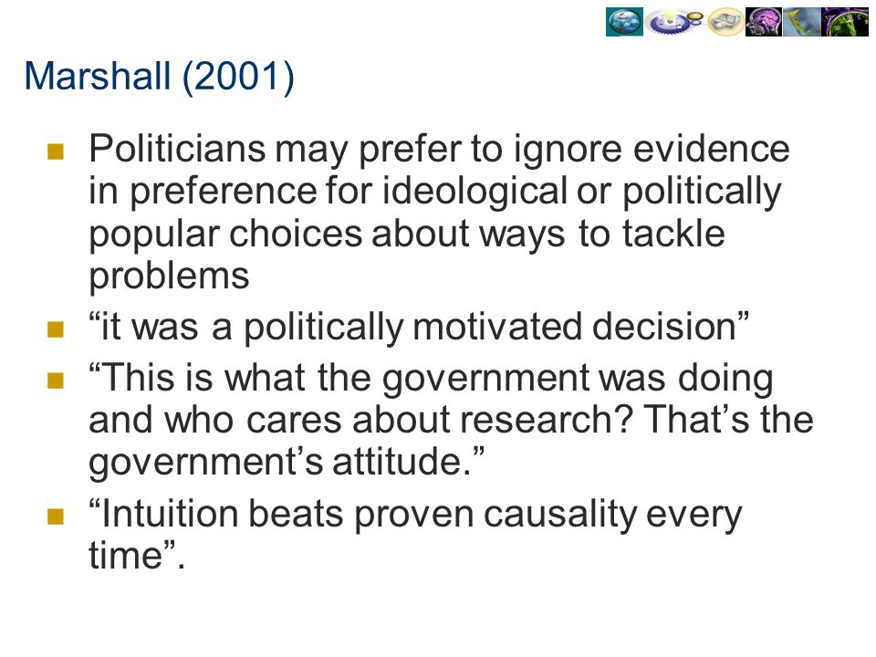 Marshall (2001) Politicians may prefer to ignore evidence in preference for ideological or politically popular choices about ways to tackle problems i