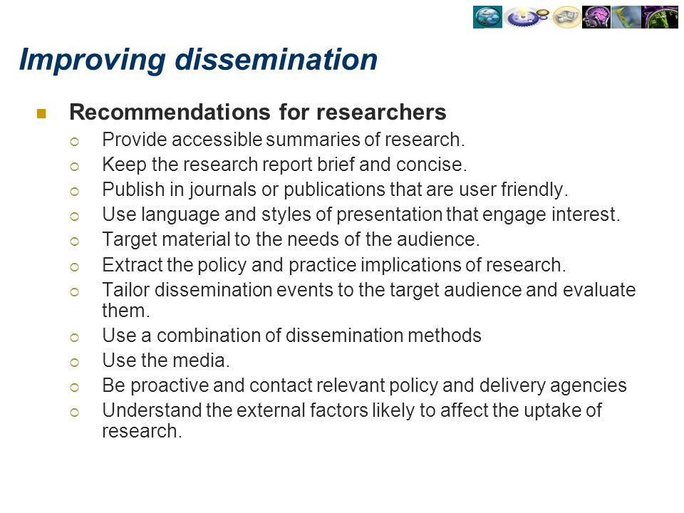 Improving dissemination Recommendations for researchers Provide accessible summaries of research. Keep the research report brief and concise. Publish