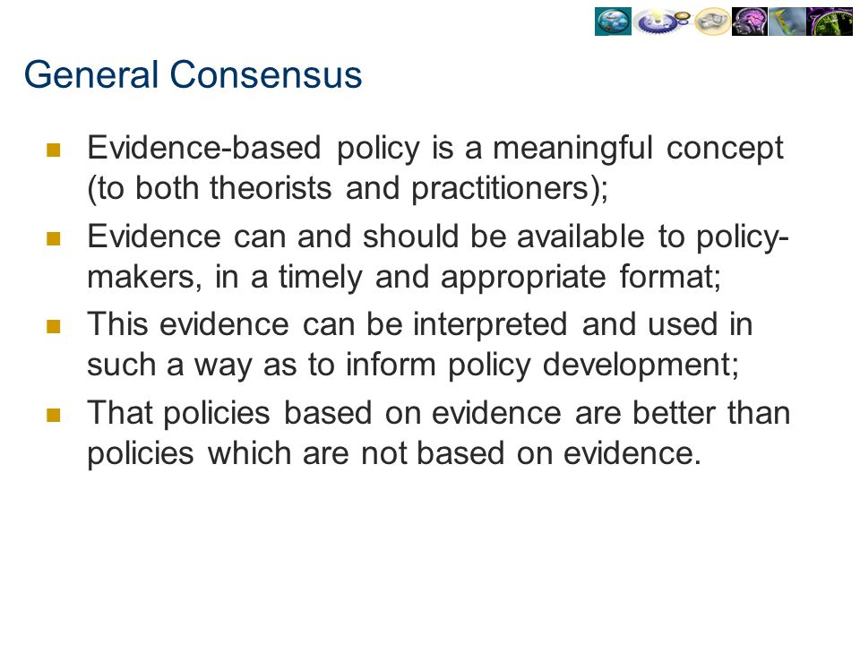 General Consensus Evidence-based policy is a meaningful concept (to both theorists and practitioners); Evidence can and should be available to policy-