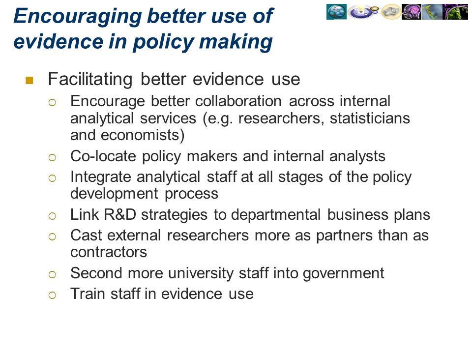 Encouraging better use of evidence in policy making Facilitating better evidence use Encourage better collaboration across internal analytical service