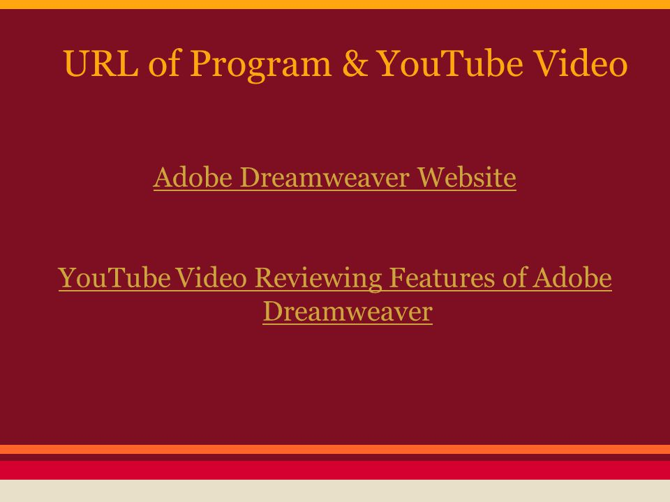 URL of Program & YouTube Video Adobe Dreamweaver Website YouTube Video Reviewing Features of Adobe Dreamweaver