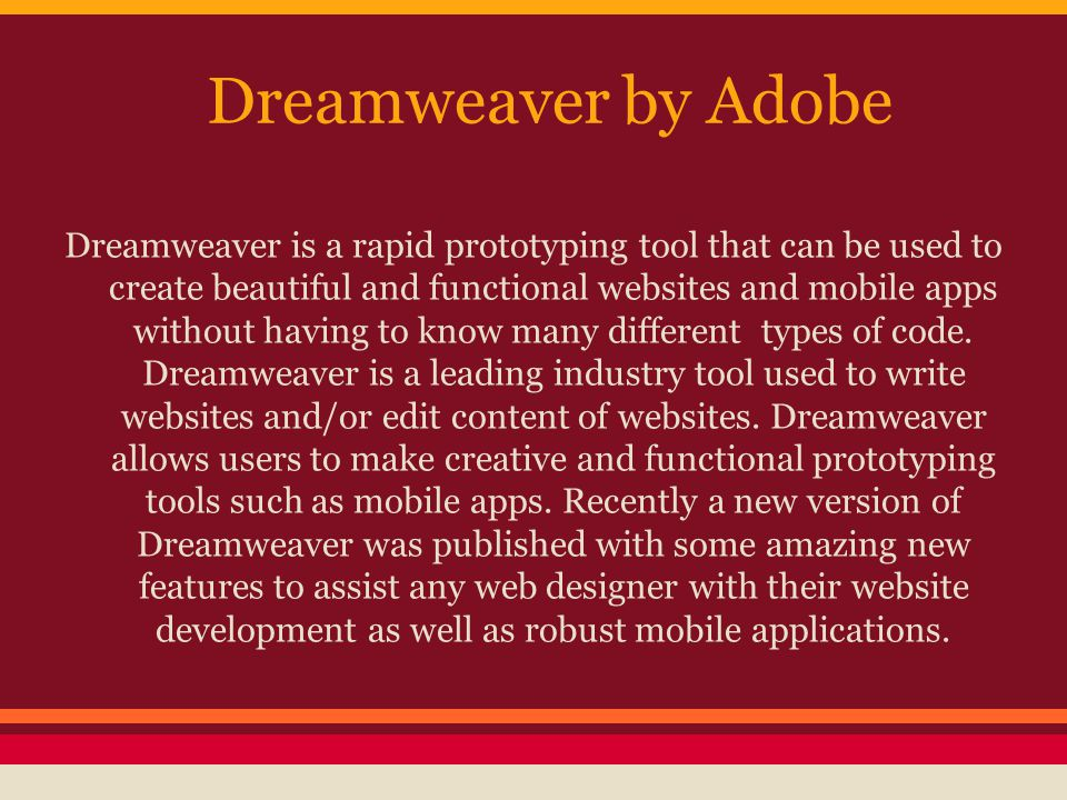 Dreamweaver by Adobe Dreamweaver is a rapid prototyping tool that can be used to create beautiful and functional websites and mobile apps without having to know many different types of code.