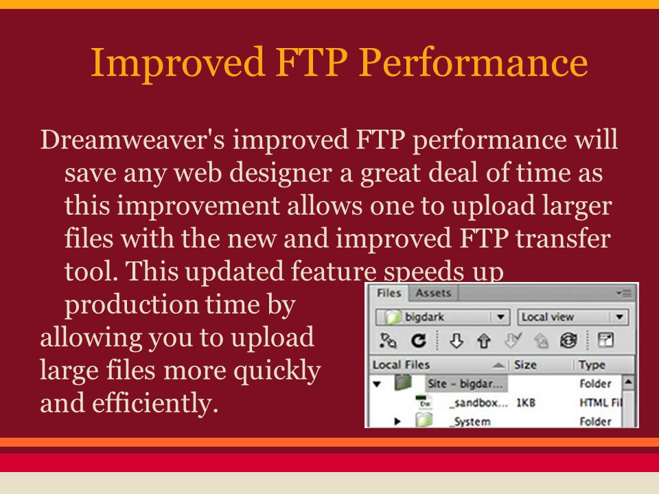 Improved FTP Performance Dreamweaver s improved FTP performance will save any web designer a great deal of time as this improvement allows one to upload larger files with the new and improved FTP transfer tool.