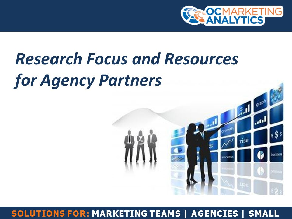 SOLUTIONS FOR: MARKETING TEAMS | AGENCIES | SMALL BUSINESS Research Focus and Resources for Agency Partners