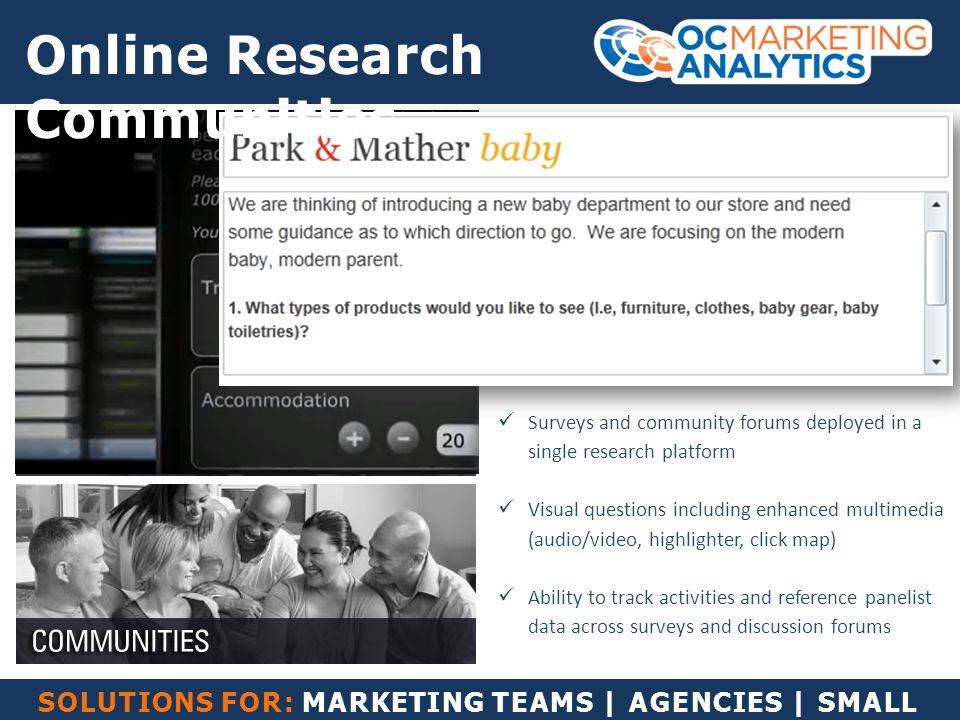 SOLUTIONS FOR: MARKETING TEAMS | AGENCIES | SMALL BUSINESS Surveys and community forums deployed in a single research platform Visual questions including enhanced multimedia (audio/video, highlighter, click map) Ability to track activities and reference panelist data across surveys and discussion forums Online Research Communities
