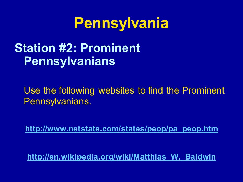Pennsylvania Station #2: Prominent Pennsylvanians Use the following websites to find the Prominent Pennsylvanians. http://www.netstate.com/states/peop