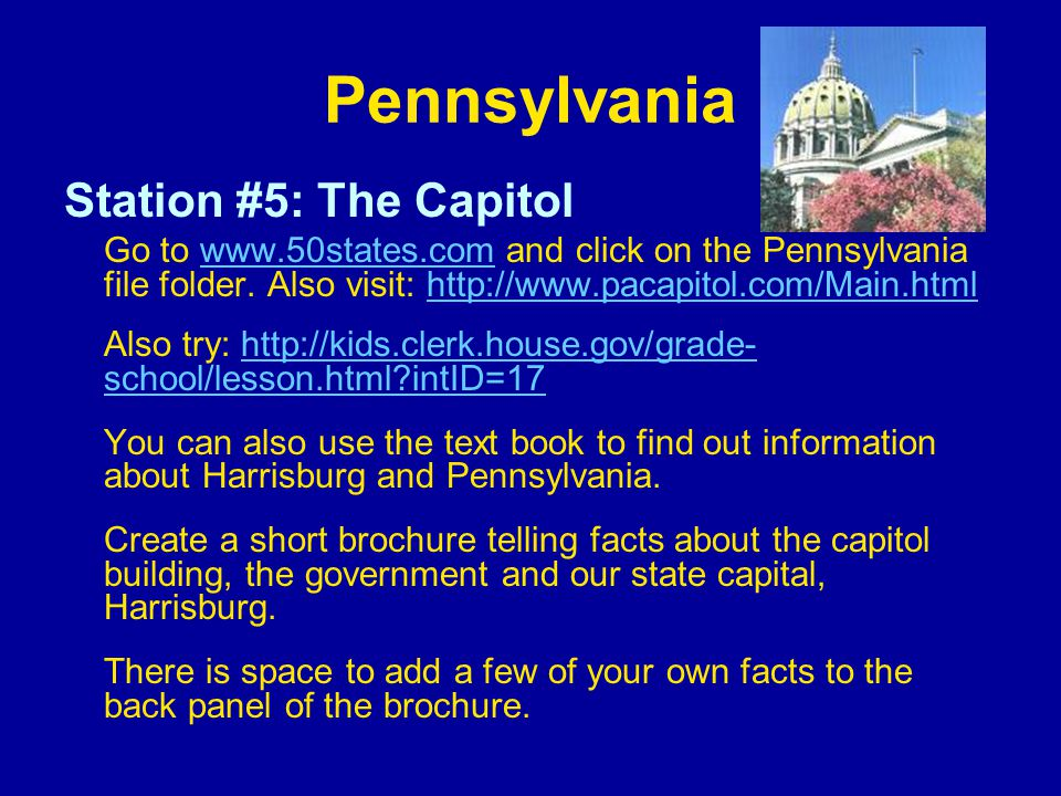 Pennsylvania Station #5: The Capitol Go to www.50states.com and click on the Pennsylvania file folder. Also visit: http://www.pacapitol.com/Main.htmlw