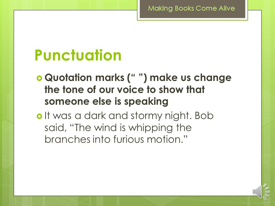 Making Books Come Alive Punctuation A colon (:) makes us emphasize the first part of a sentence, then pause before we go on to an explanation of what we just read It was a dark and stormy night: the wind whipped the branches into furious motion.