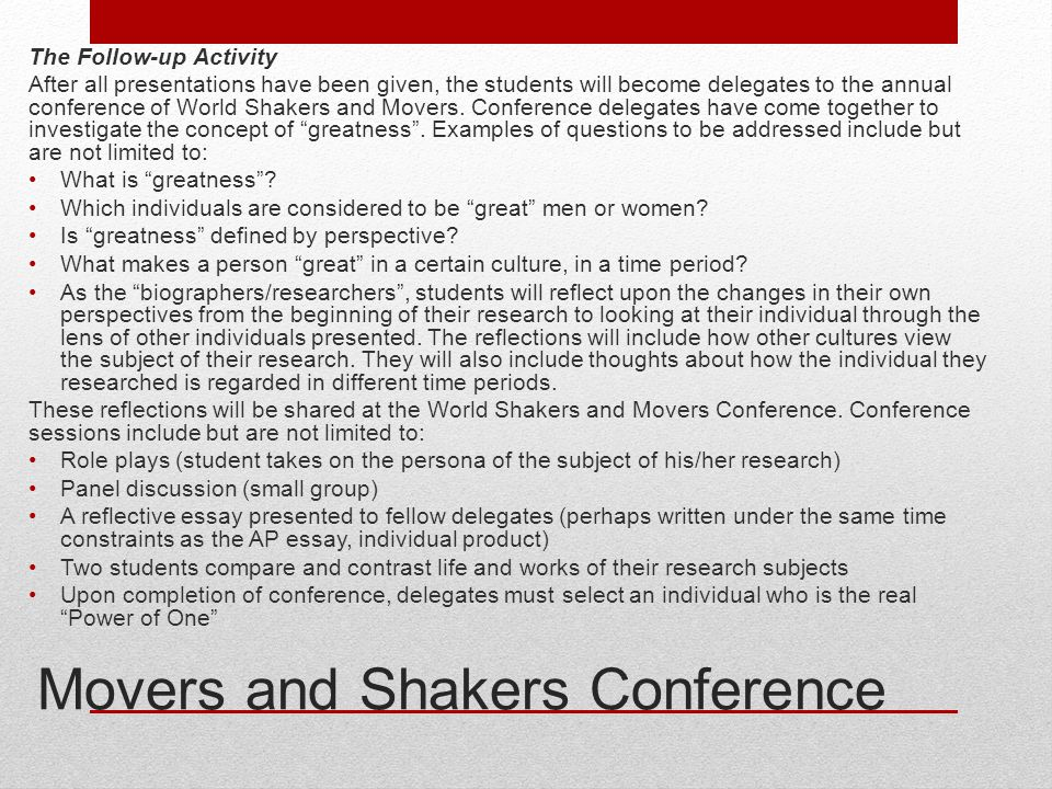 Movers and Shakers Conference The Follow-up Activity After all presentations have been given, the students will become delegates to the annual conference of World Shakers and Movers.