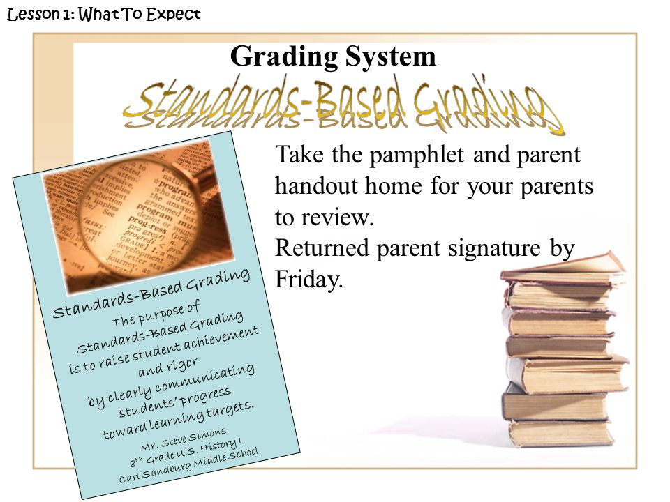 Grading System Lesson 1: What To Expect Take the pamphlet and parent handout home for your parents to review. Returned parent signature by Friday. Sta