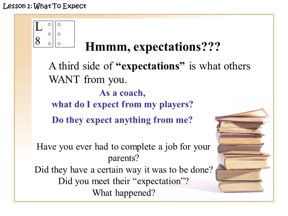 A third side of expectations is what others WANT from you. As a coach, what do I expect from my players? Do they expect anything from me? Lesson 1: Wh