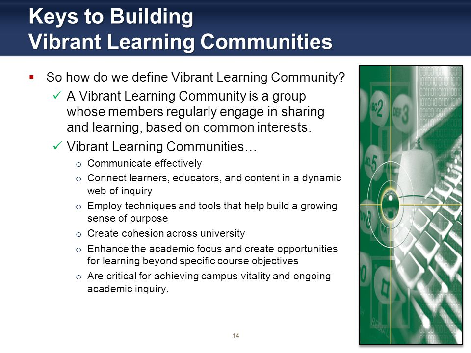 14 Keys to Building Vibrant Learning Communities So how do we define Vibrant Learning Community? A Vibrant Learning Community is a group whose members