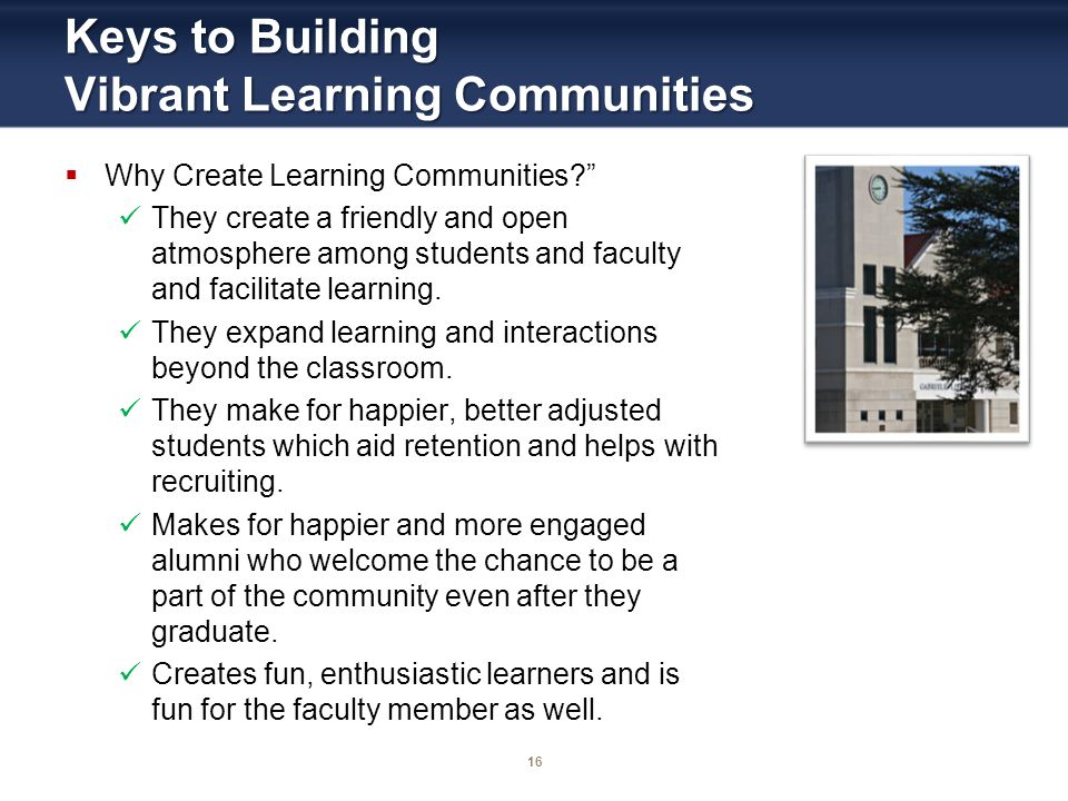 16 Keys to Building Vibrant Learning Communities Why Create Learning Communities.
