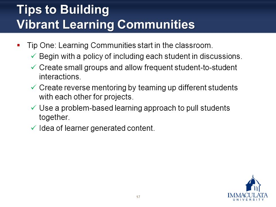 17 Tips to Building Vibrant Learning Communities Tip One: Learning Communities start in the classroom. Begin with a policy of including each student i