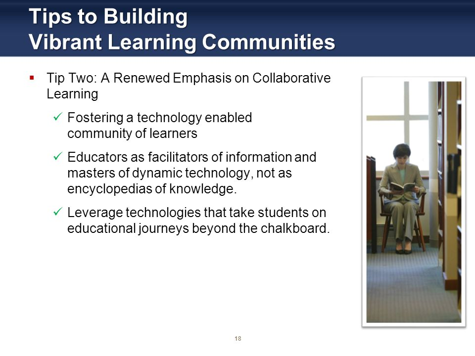 18 Tips to Building Vibrant Learning Communities Tip Two: A Renewed Emphasis on Collaborative Learning Fostering a technology enabled community of learners Educators as facilitators of information and masters of dynamic technology, not as encyclopedias of knowledge.
