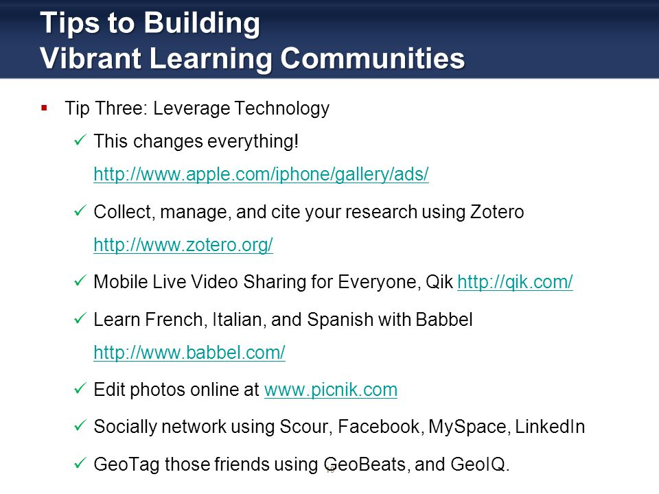 19 Tips to Building Vibrant Learning Communities Tip Three: Leverage Technology This changes everything! http://www.apple.com/iphone/gallery/ads/ http