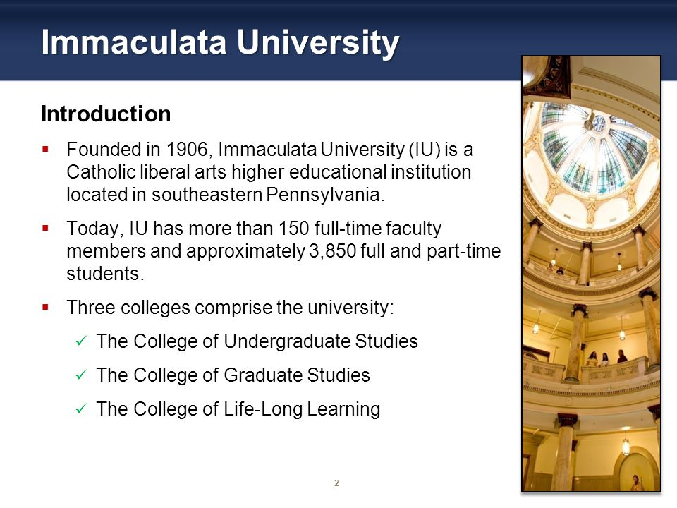 2 Immaculata University Introduction Founded in 1906, Immaculata University (IU) is a Catholic liberal arts higher educational institution located in