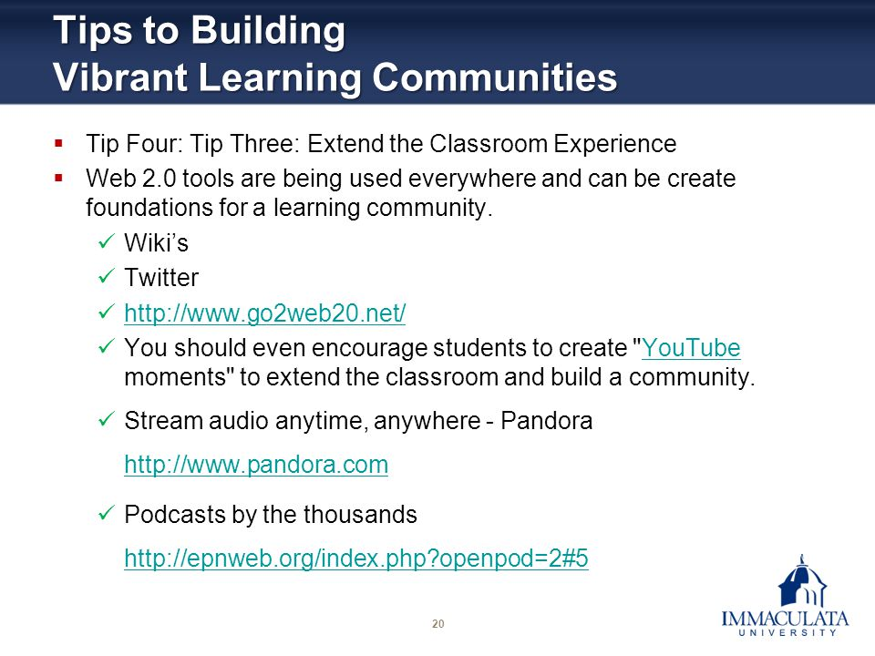 20 Tips to Building Vibrant Learning Communities Tip Four: Tip Three: Extend the Classroom Experience Web 2.0 tools are being used everywhere and can
