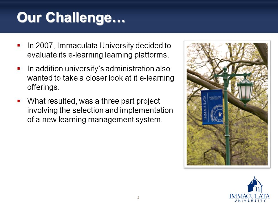 3 Our Challenge… In 2007, Immaculata University decided to evaluate its e-learning learning platforms.