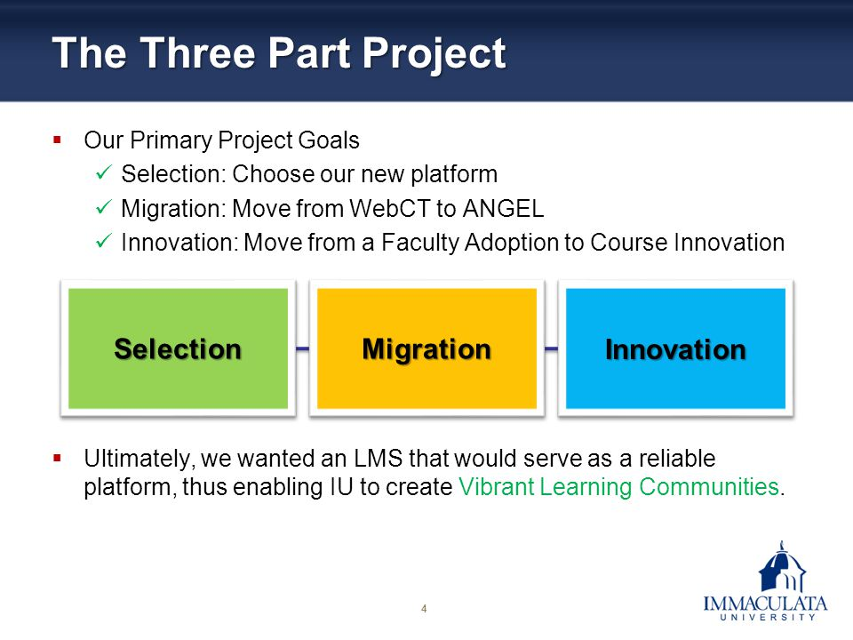 4 The Three Part Project Our Primary Project Goals Selection: Choose our new platform Migration: Move from WebCT to ANGEL Innovation: Move from a Facu