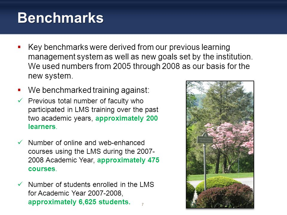 7 Benchmarks Key benchmarks were derived from our previous learning management system as well as new goals set by the institution.