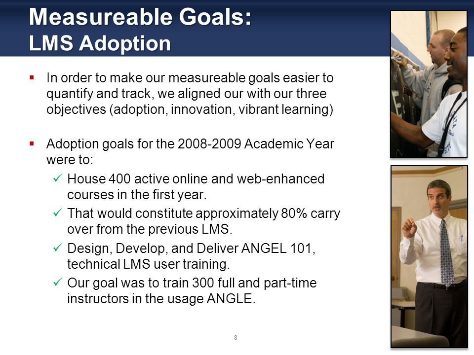 8 Measureable Goals: LMS Adoption In order to make our measureable goals easier to quantify and track, we aligned our with our three objectives (adopt