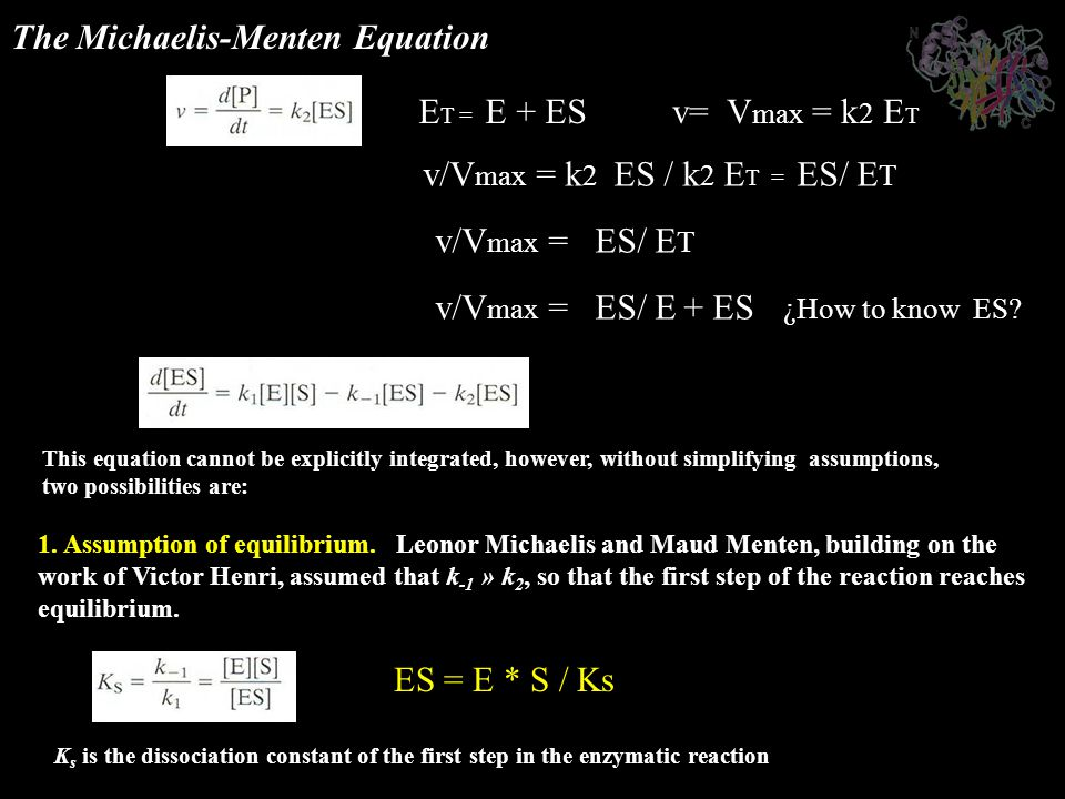 The Michaelis-Menten Equation This equation cannot be explicitly integrated, however, without simplifying assumptions, two possibilities are: 1. Assum
