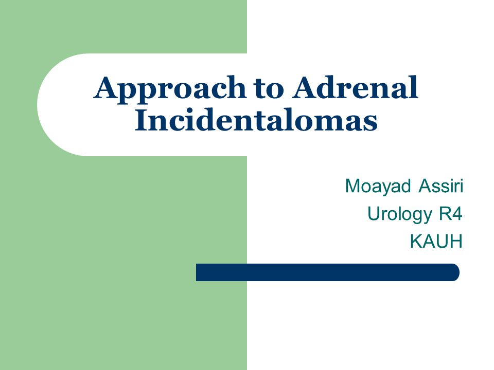 Approach to Adrenal Incidentalomas Moayad Assiri Urology R4 KAUH