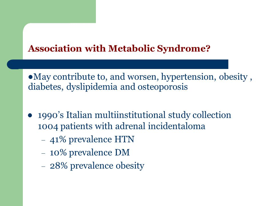 Association with Metabolic Syndrome? 1990s Italian multiinstitutional study collection 1004 patients with adrenal incidentaloma – 41% prevalence HTN –