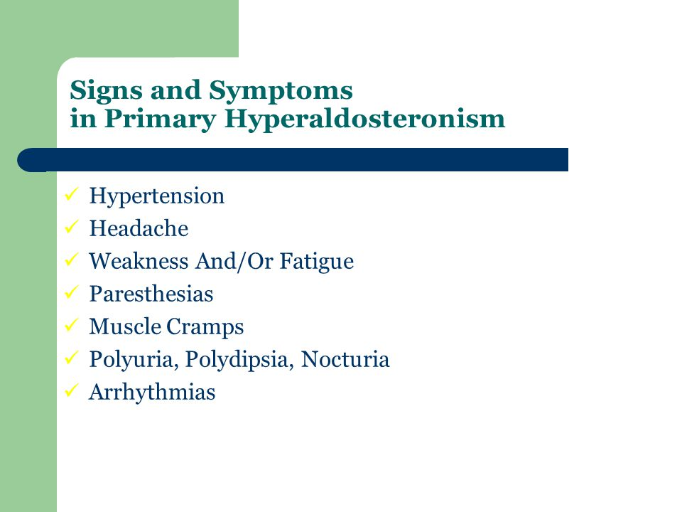 Hypertension Headache Weakness And/Or Fatigue Paresthesias Muscle Cramps Polyuria, Polydipsia, Nocturia Arrhythmias Signs and Symptoms in Primary Hype