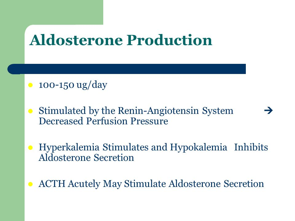 Aldosterone Production 100-150 ug/day Stimulated by the Renin-Angiotensin System Decreased Perfusion Pressure Hyperkalemia Stimulates and Hypokalemia