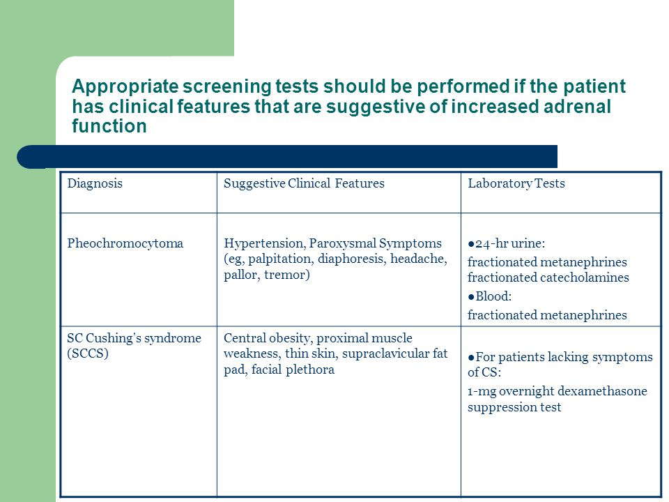 Appropriate screening tests should be performed if the patient has clinical features that are suggestive of increased adrenal function DiagnosisSugges