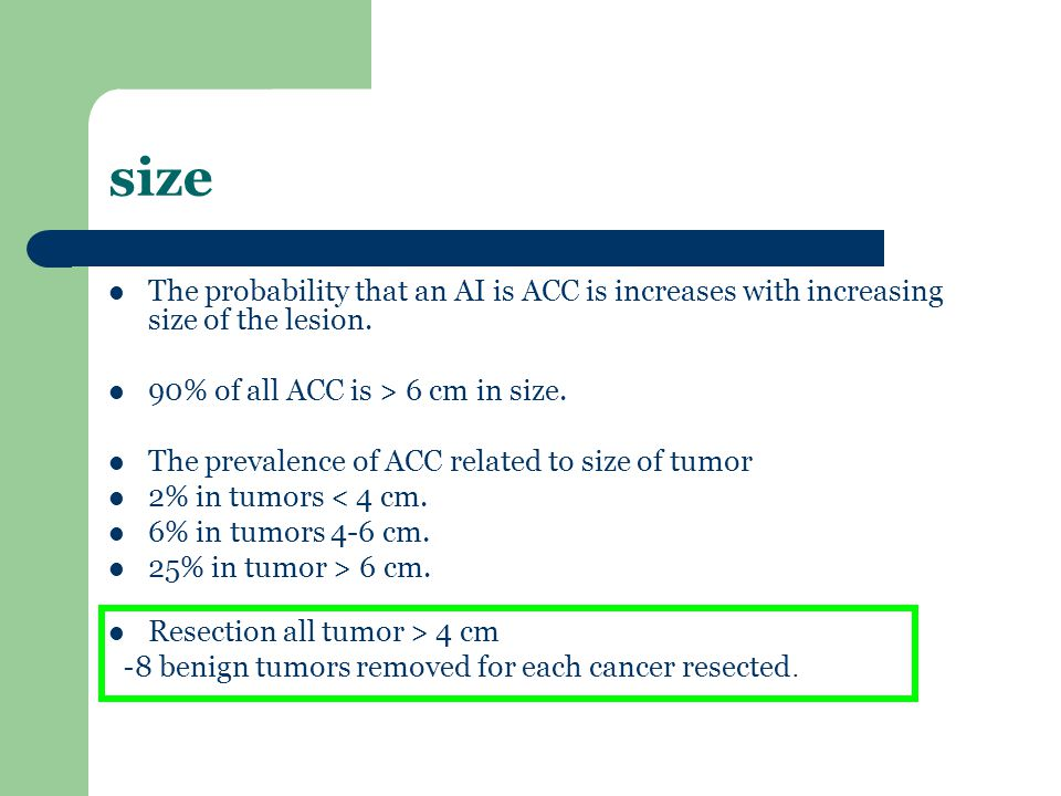 size The probability that an AI is ACC is increases with increasing size of the lesion. 90% of all ACC is > 6 cm in size. The prevalence of ACC relate