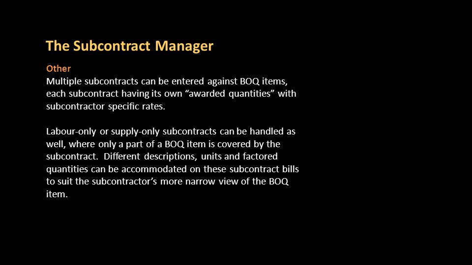 Stages of the process There are several stages in the use of the Subcontract Manager and these are discussed in the following slides: 1.Getting there 2.Create Subcontracts 3.Subcontract bill 4.Subcontract bill and the BOQ 5.Many Subcontracts to BOQ items 6.Progressing a subcontract 7.Subcontractors 8.Making Certificate Templates 9.Subcontract liability 10.Subcontracts summary 11.VOs The Subcontract Manager